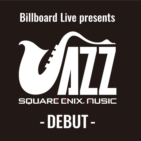 東京【2/24(日)開催】「Billboard Live presents SQUARE ENIX JAZZ -DEBUT-」チケット